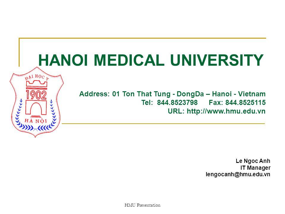 HMU Presentation HANOI MEDICAL UNIVERSITY Le Ngoc Anh IT Manager lengocanh@hmu.edu.vn Address: 01 Ton That Tung - DongDa – Hanoi - Vietnam Tel: 844.8523798 Fax: 844.8525115 URL: http://www.hmu.edu.vn