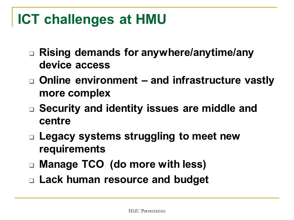 HMU Presentation ICT challenges at HMU  Rising demands for anywhere/anytime/any device access  Online environment – and infrastructure vastly more complex  Security and identity issues are middle and centre  Legacy systems struggling to meet new requirements  Manage TCO (do more with less)  Lack human resource and budget