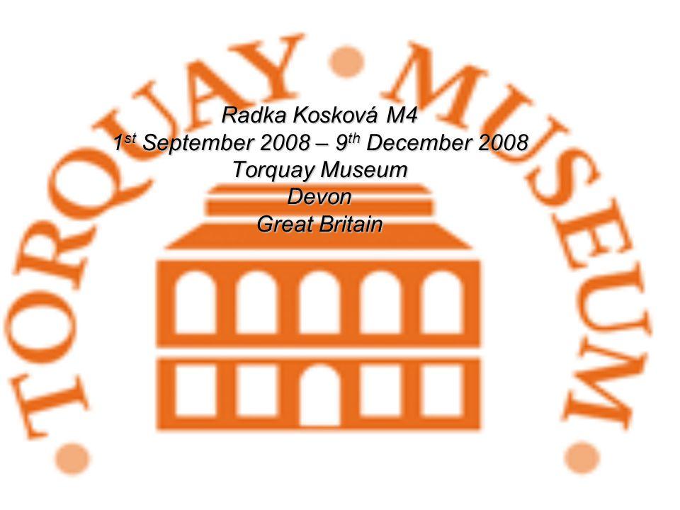 Radka Kosková M4 1 st September 2008 – 9 th December 2008 Torquay Museum Devon Great Britain