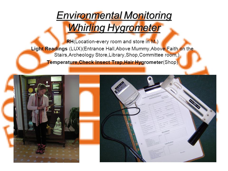 Environmental Monitoring Whirling Hygrometer RH(Location-every room and store in M.) Light Readings (LUX)(Entrance Hall,Above Mummy,Above Faith on the Stairs,Archeology Store,Library,Shop,Committee room,) Temperature,Check Insect Trap,Hair Hygrometer(Shop)