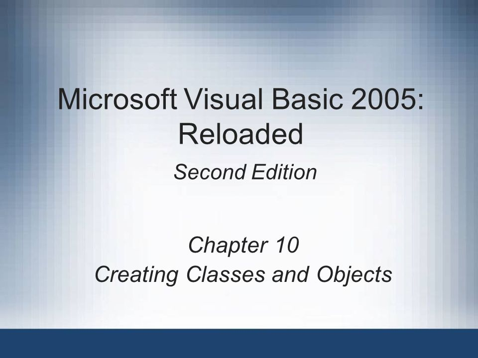 Microsoft Visual Basic 2005: Reloaded Second Edition Chapter 10 Creating Classes and Objects