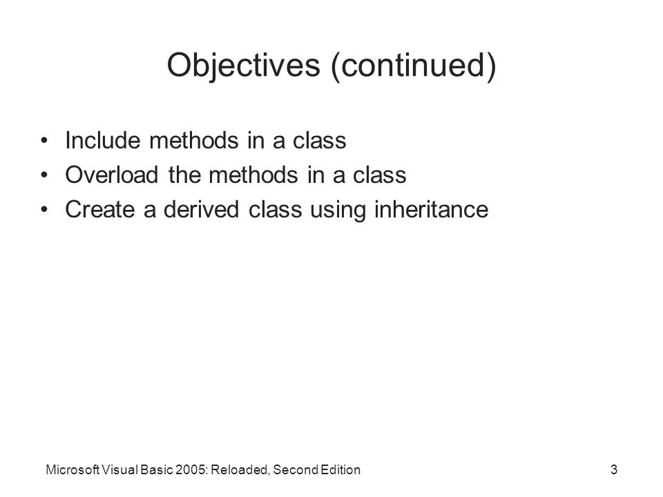 Microsoft Visual Basic 2005: Reloaded, Second Edition3 Objectives (continued) Include methods in a class Overload the methods in a class Create a derived class using inheritance