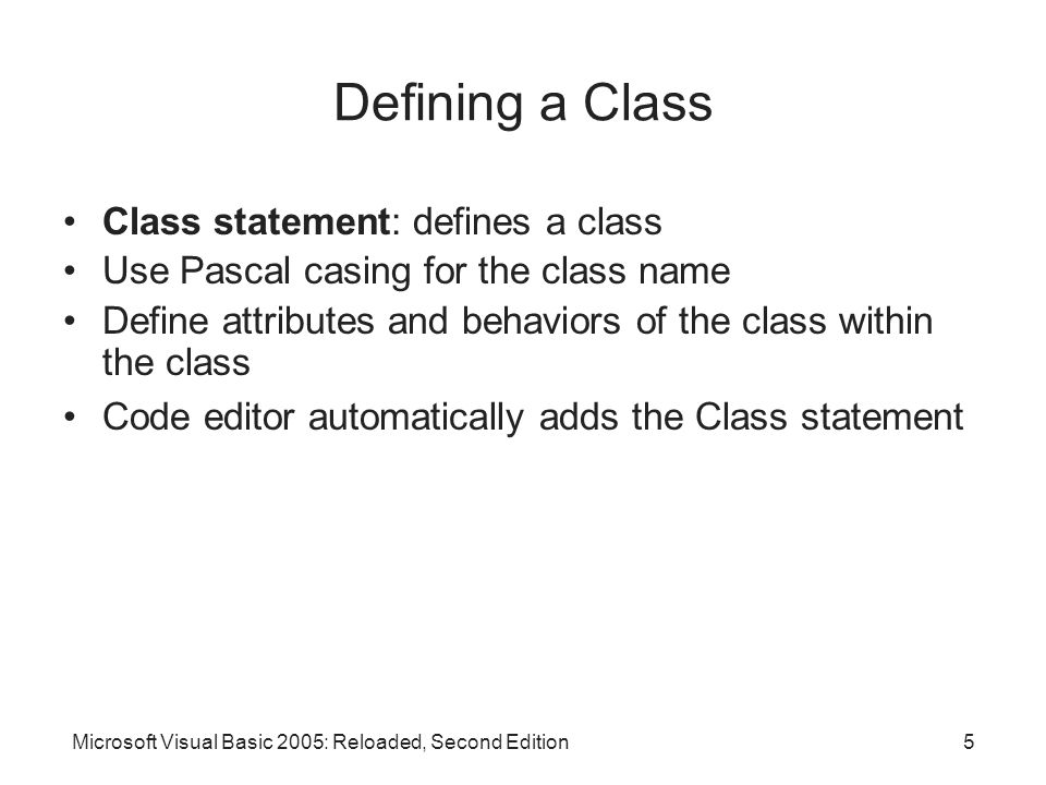 Microsoft Visual Basic 2005: Reloaded, Second Edition5 Defining a Class Class statement: defines a class Use Pascal casing for the class name Define attributes and behaviors of the class within the class Code editor automatically adds the Class statement