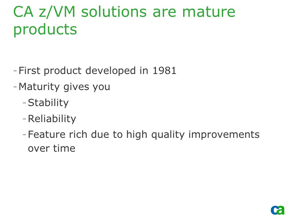 Copyright 2002, Computer Associates International, Inc CA z/VM solutions are mature products -First product developed in 1981 -Maturity gives you -Stability -Reliability -Feature rich due to high quality improvements over time