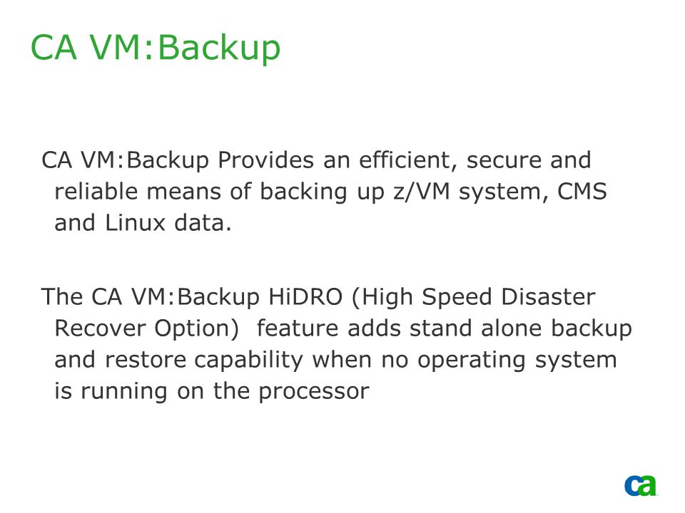 Copyright 2002, Computer Associates International, Inc CA VM:Backup CA VM:Backup Provides an efficient, secure and reliable means of backing up z/VM system, CMS and Linux data.