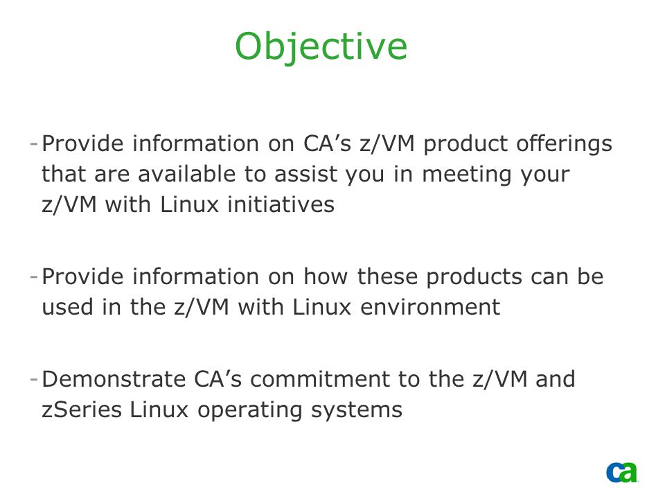 Copyright 2002, Computer Associates International, Inc Objective -Provide information on CA's z/VM product offerings that are available to assist you in meeting your z/VM with Linux initiatives -Provide information on how these products can be used in the z/VM with Linux environment -Demonstrate CA's commitment to the z/VM and zSeries Linux operating systems
