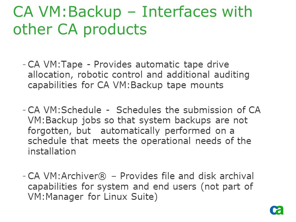 Copyright 2002, Computer Associates International, Inc CA VM:Backup – Interfaces with other CA products -CA VM:Tape - Provides automatic tape drive allocation, robotic control and additional auditing capabilities for CA VM:Backup tape mounts -CA VM:Schedule - Schedules the submission of CA VM:Backup jobs so that system backups are not forgotten, but automatically performed on a schedule that meets the operational needs of the installation -CA VM:Archiver® – Provides file and disk archival capabilities for system and end users (not part of VM:Manager for Linux Suite)