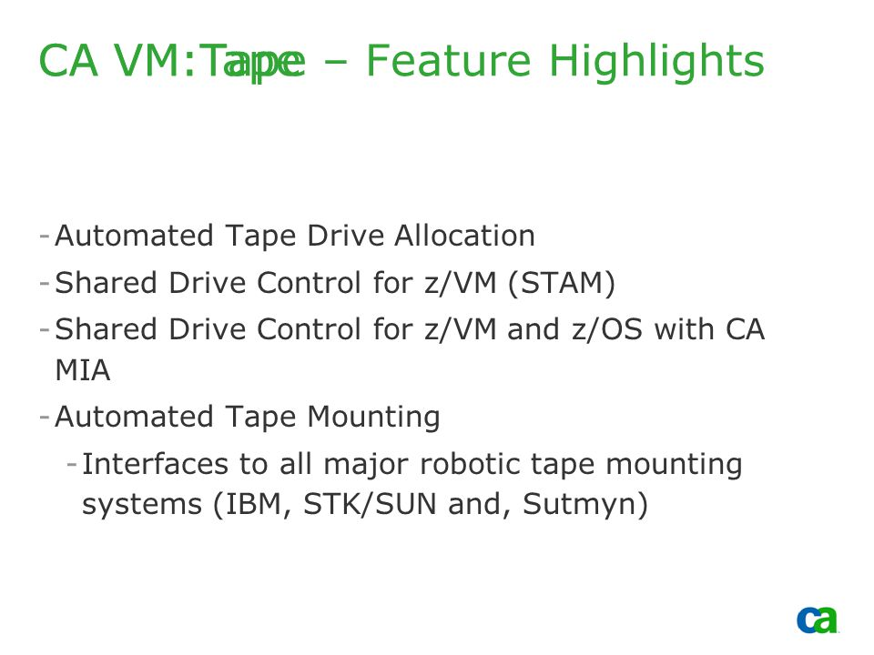 Copyright 2002, Computer Associates International, Inc -Automated Tape Drive Allocation -Shared Drive Control for z/VM (STAM) -Shared Drive Control for z/VM and z/OS with CA MIA -Automated Tape Mounting -Interfaces to all major robotic tape mounting systems (IBM, STK/SUN and, Sutmyn) CA VM:Tape CA VM:Tape – Feature Highlights