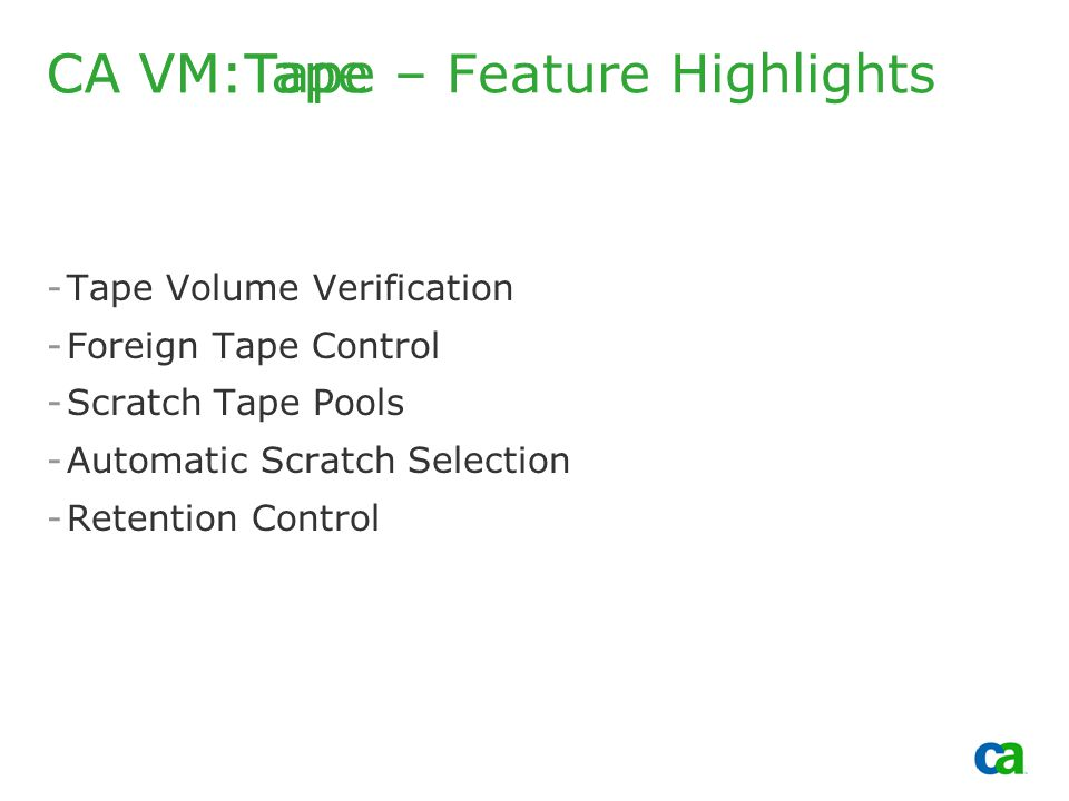 Copyright 2002, Computer Associates International, Inc -Tape Volume Verification -Foreign Tape Control -Scratch Tape Pools -Automatic Scratch Selection -Retention Control CA VM:Tape CA VM:Tape – Feature Highlights