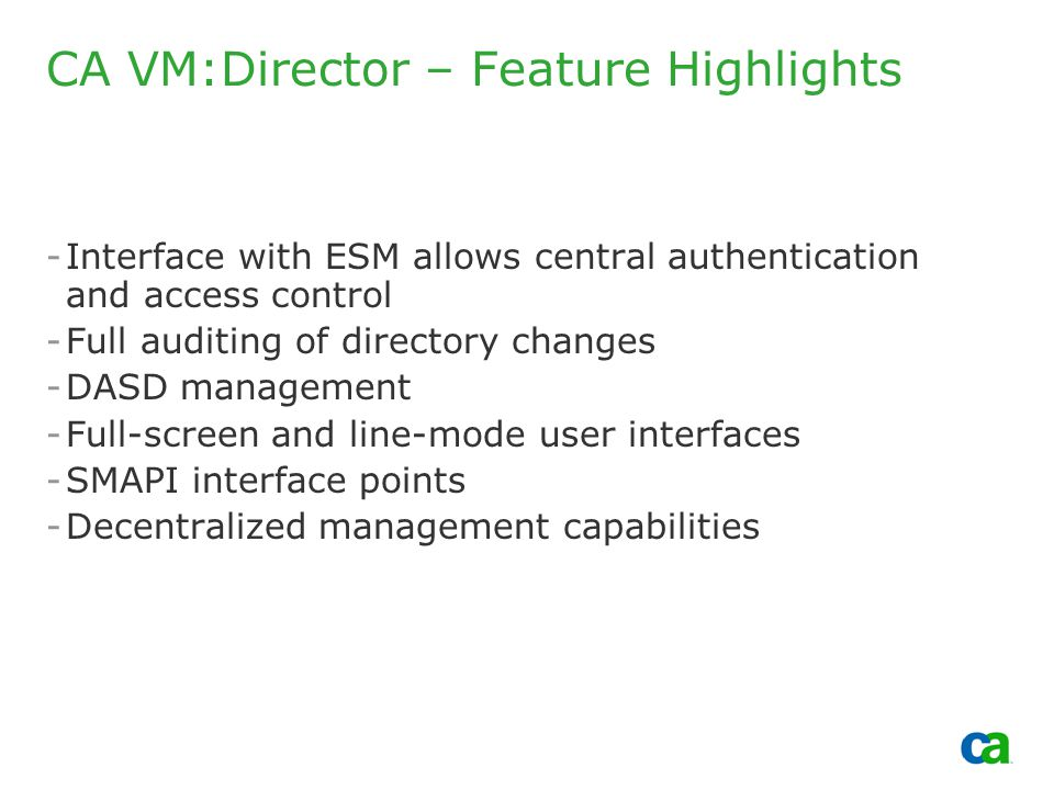 Copyright 2002, Computer Associates International, Inc CA VM:Director – Feature Highlights -Interface with ESM allows central authentication and access control -Full auditing of directory changes -DASD management -Full-screen and line-mode user interfaces -SMAPI interface points -Decentralized management capabilities