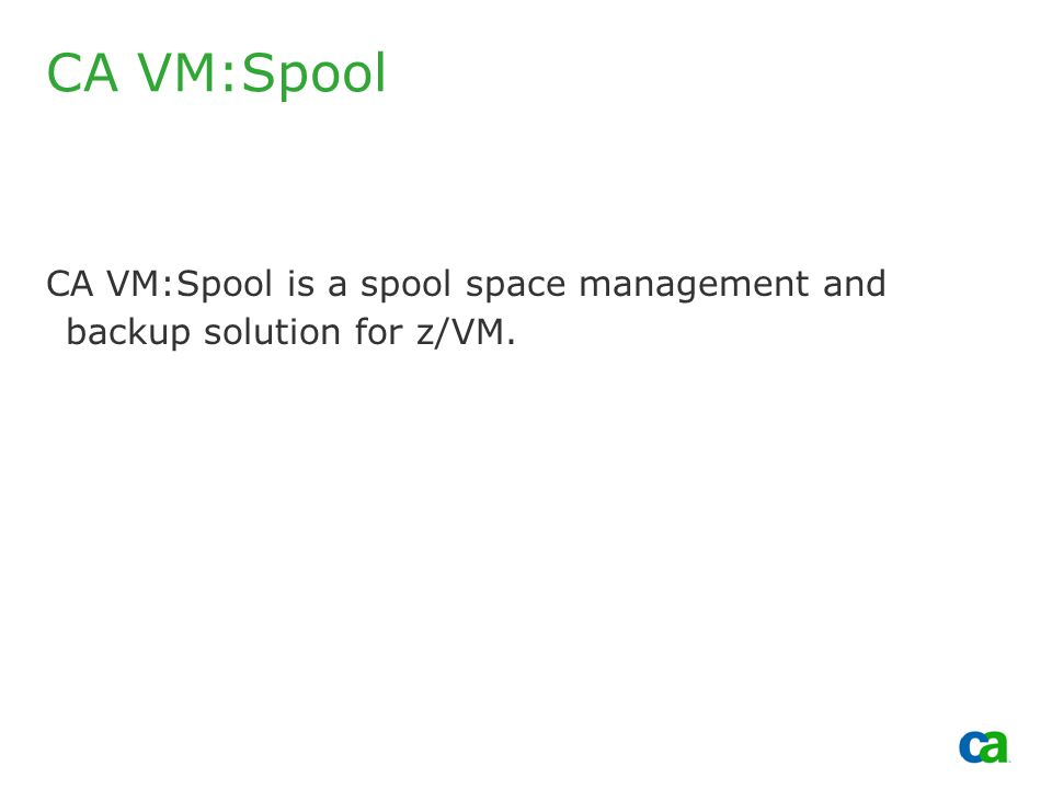 Copyright 2002, Computer Associates International, Inc CA VM:Spool CA VM:Spool is a spool space management and backup solution for z/VM.
