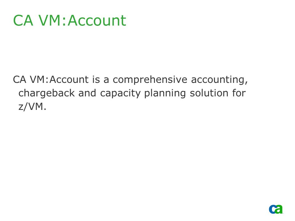 Copyright 2002, Computer Associates International, Inc CA VM:Account CA VM:Account is a comprehensive accounting, chargeback and capacity planning solution for z/VM.