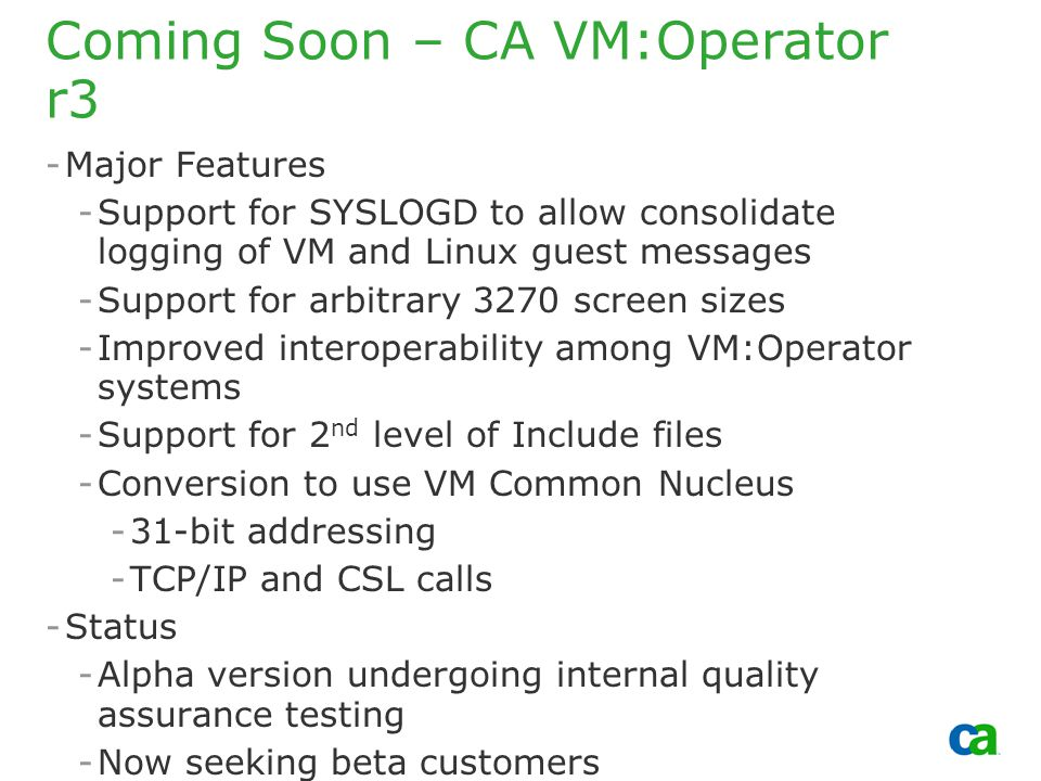 Copyright 2002, Computer Associates International, Inc Coming Soon – CA VM:Operator r3 -Major Features -Support for SYSLOGD to allow consolidate logging of VM and Linux guest messages -Support for arbitrary 3270 screen sizes -Improved interoperability among VM:Operator systems -Support for 2 nd level of Include files -Conversion to use VM Common Nucleus -31-bit addressing -TCP/IP and CSL calls -Status -Alpha version undergoing internal quality assurance testing -Now seeking beta customers -2 nd quarter 2009