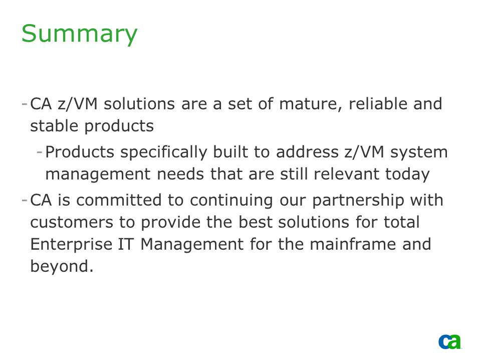 Copyright 2002, Computer Associates International, Inc Summary -CA z/VM solutions are a set of mature, reliable and stable products -Products specifically built to address z/VM system management needs that are still relevant today -CA is committed to continuing our partnership with customers to provide the best solutions for total Enterprise IT Management for the mainframe and beyond.