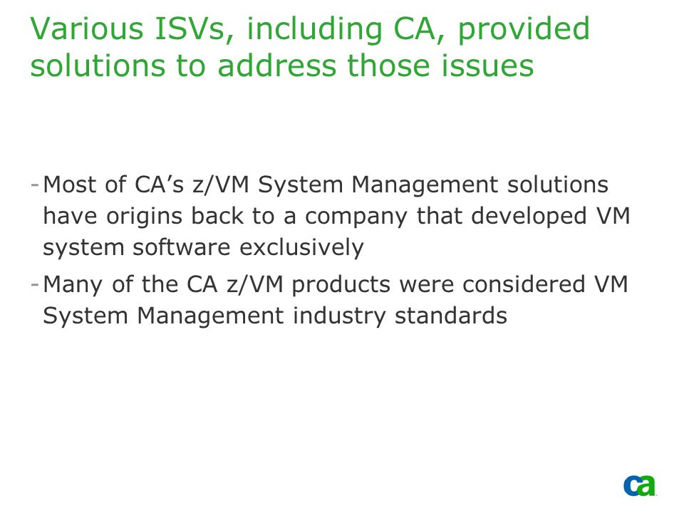 Copyright 2002, Computer Associates International, Inc Various ISVs, including CA, provided solutions to address those issues -Most of CA's z/VM System Management solutions have origins back to a company that developed VM system software exclusively -Many of the CA z/VM products were considered VM System Management industry standards