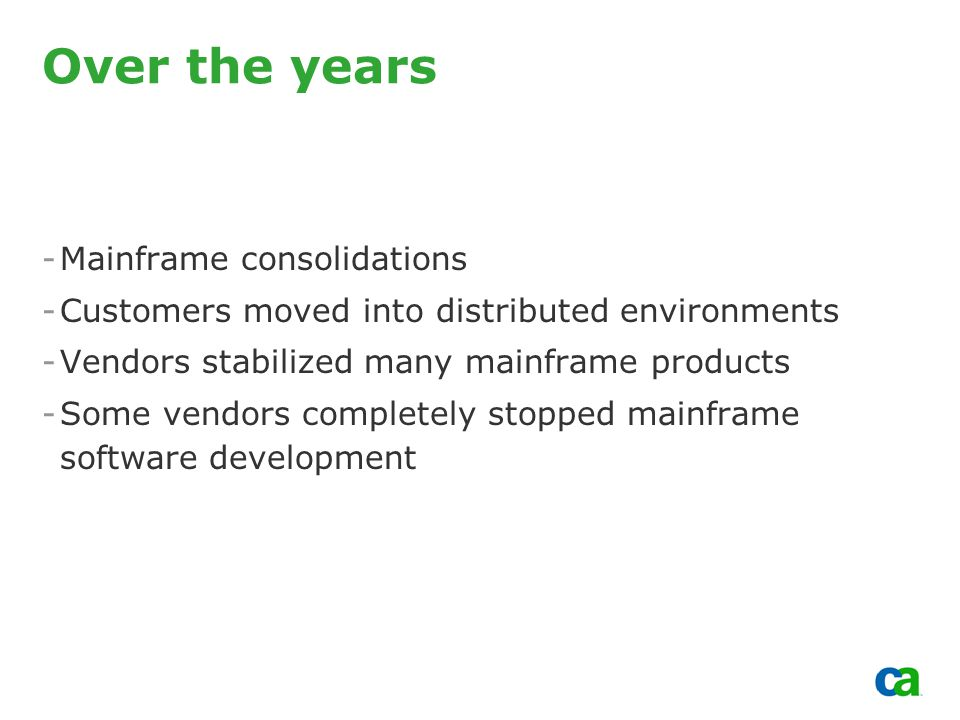 Copyright 2002, Computer Associates International, Inc Over the years -Mainframe consolidations -Customers moved into distributed environments -Vendors stabilized many mainframe products -Some vendors completely stopped mainframe software development