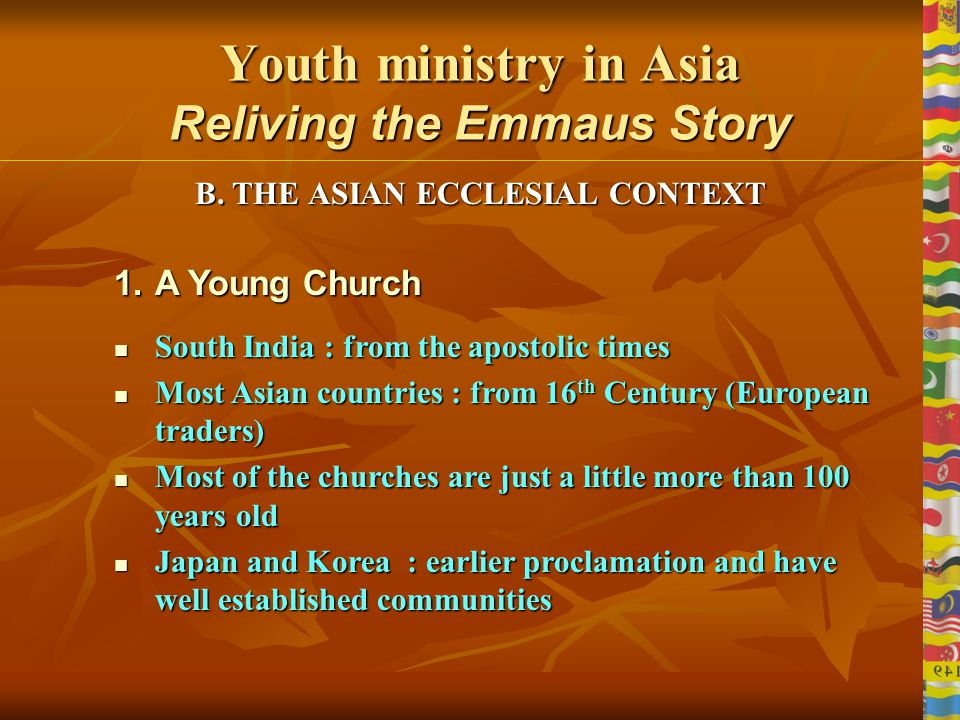 Youth ministry in Asia Reliving the Emmaus Story 4Socio Cultural similarities and diversities Asian sense of hospitality to the guests Asian sense of hospitality to the guests Profound respect and obedience to the elders and teachers Profound respect and obedience to the elders and teachers A personal and in born religious sense A personal and in born religious sense Solidarity among the people especially the poor Solidarity among the people especially the poor Low level of literacy, religious intolerance Low level of literacy, religious intolerance High percentage of economically poor High percentage of economically poor High rate of mortality due to sicknesses High rate of mortality due to sicknesses Divergent political scenario in different countries Divergent political scenario in different countries Religious diversities resulting in intolerance & persecution Religious diversities resulting in intolerance & persecution A.