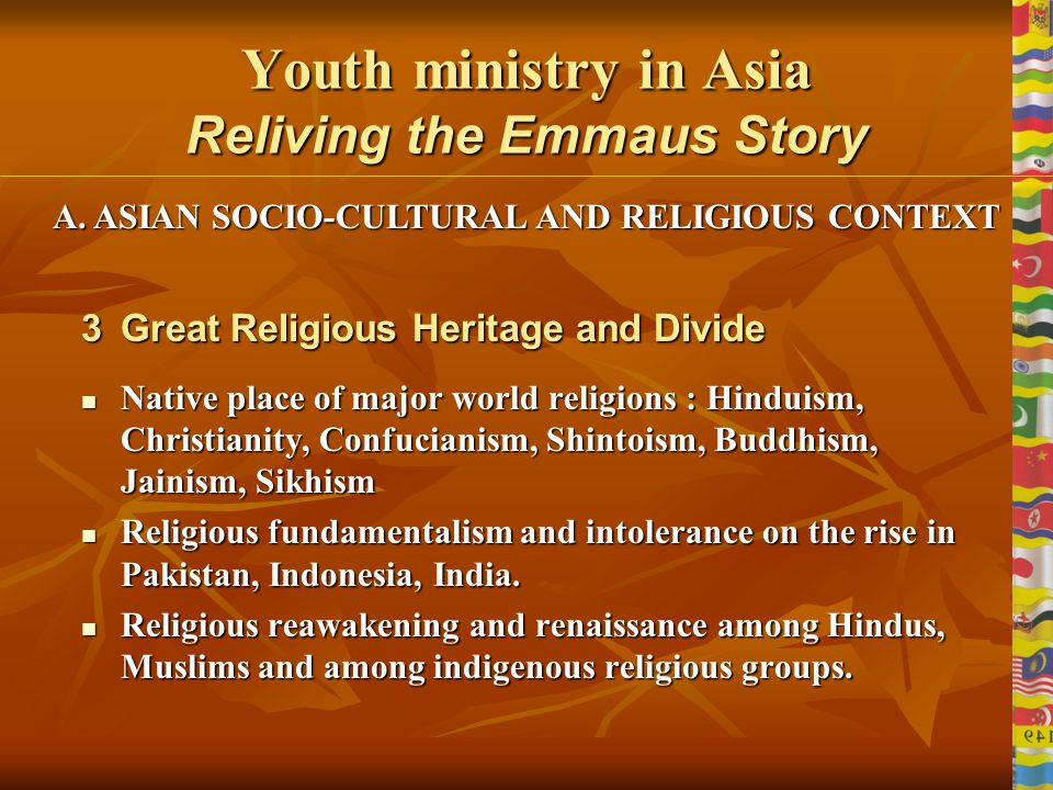 Youth ministry in Asia Reliving the Emmaus Story 2Diverse Political Patterns India : biggest democracy India : biggest democracy China : the great communist stronghold China : the great communist stronghold Vietnam & Kampuchea : struggling to shake off the effects of superpower domination and communist stranglehold Vietnam & Kampuchea : struggling to shake off the effects of superpower domination and communist stranglehold Myanmar : under dictatorship Myanmar : under dictatorship Pakistan & Indonesia : non secular countries Pakistan & Indonesia : non secular countries Sri Lanka still fighting a 20 year old civil war Sri Lanka still fighting a 20 year old civil war Japan & Thailand : traditional monarchies Japan & Thailand : traditional monarchies Philippines, Malaysia: democracies Philippines, Malaysia: democracies A.