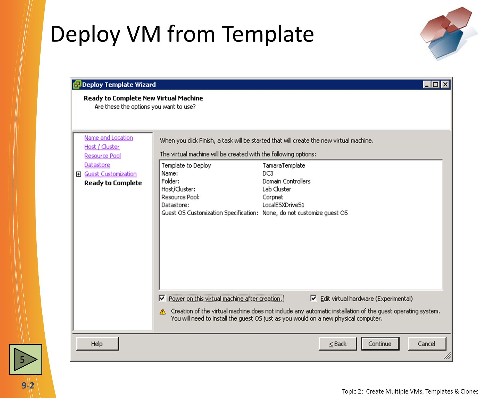 9-3 VM Properties - Hardware tab Topic 5: Manage VMs DEVICEAddEditRemove MemoryOFF CPUsOFF FloppyOFFON / OFFOFF CD/DVDOFFON / OFFOFF Network AdapterOFFON / OFFOFF SCSI ControllerOFF Hard DiskON / OFFOFF Parallel PortOFF Serial PortOFF ON = VM Powered On OFF = VM Powered Off 8