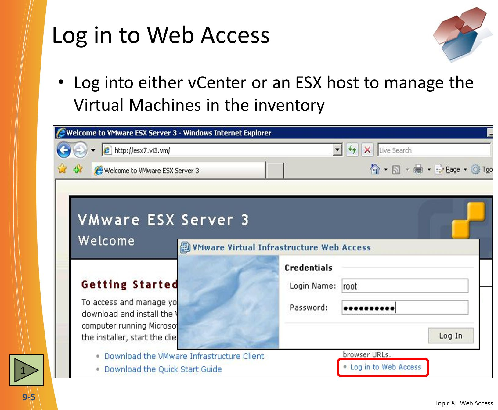 9-5 Log in to Web Access Log into either vCenter or an ESX host to manage the Virtual Machines in the inventory Topic 8: Web Access 1
