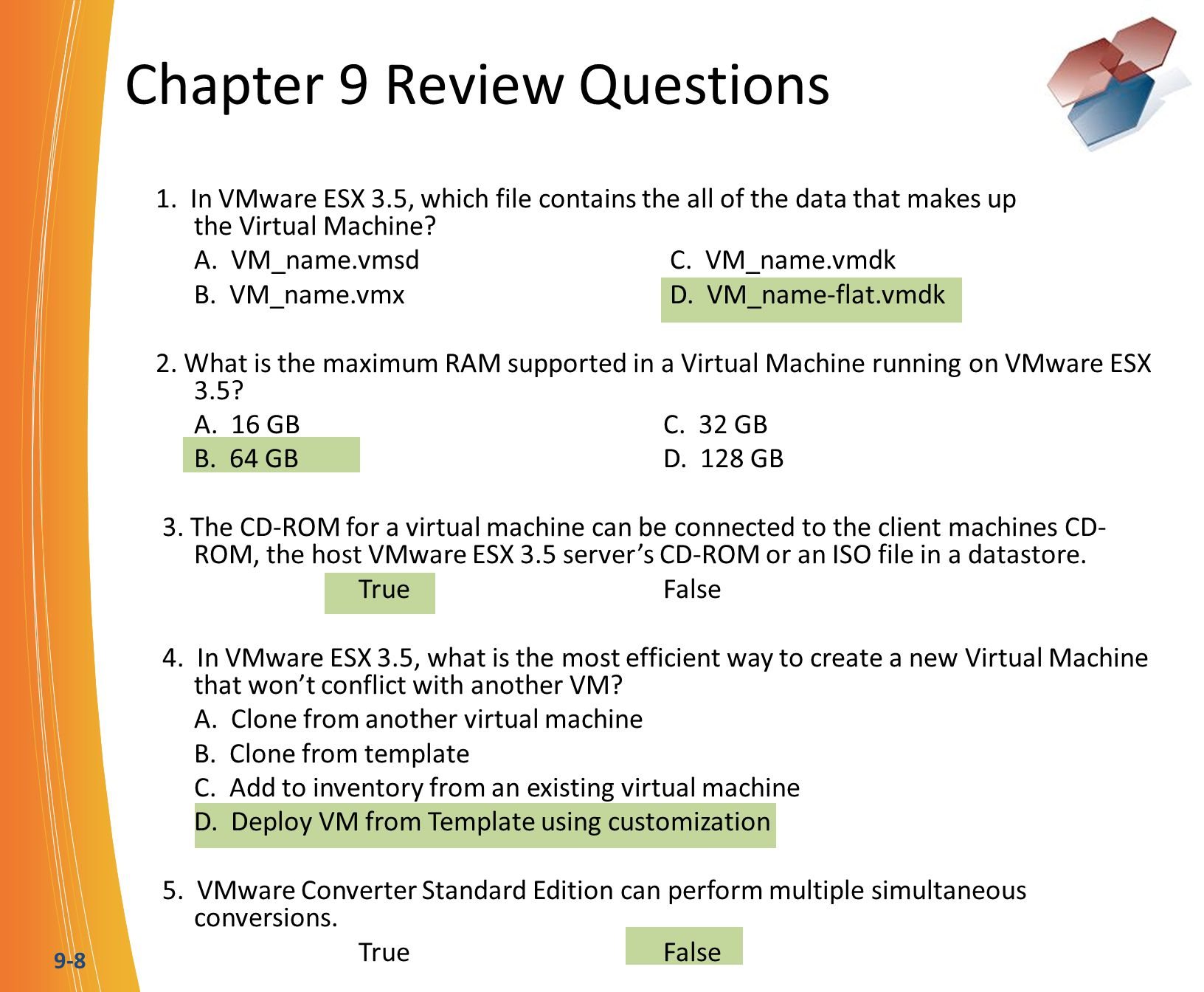 9-8 Chapter 9 Review Questions 1. In VMware ESX 3.5, which file contains the all of the data that makes up the Virtual Machine? A. VM_name.vmsd C. VM_