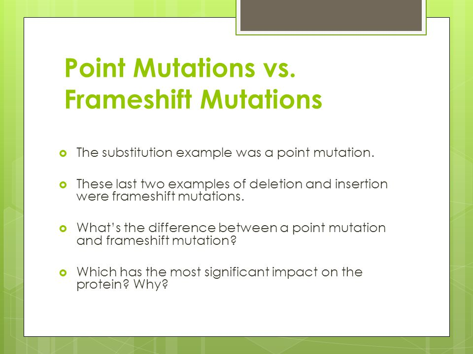 Point Mutations vs. Frameshift Mutations  The substitution example was a point mutation.  These last two examples of deletion and insertion were fra