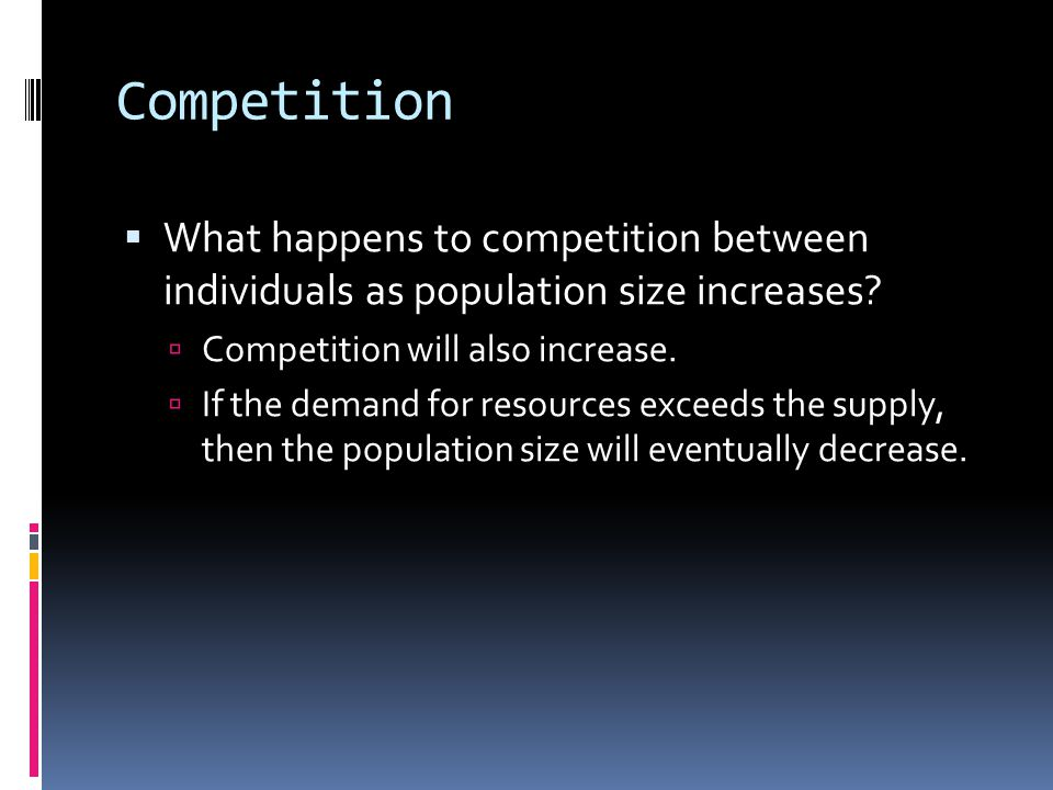Competition  What happens to competition between individuals as population size increases.