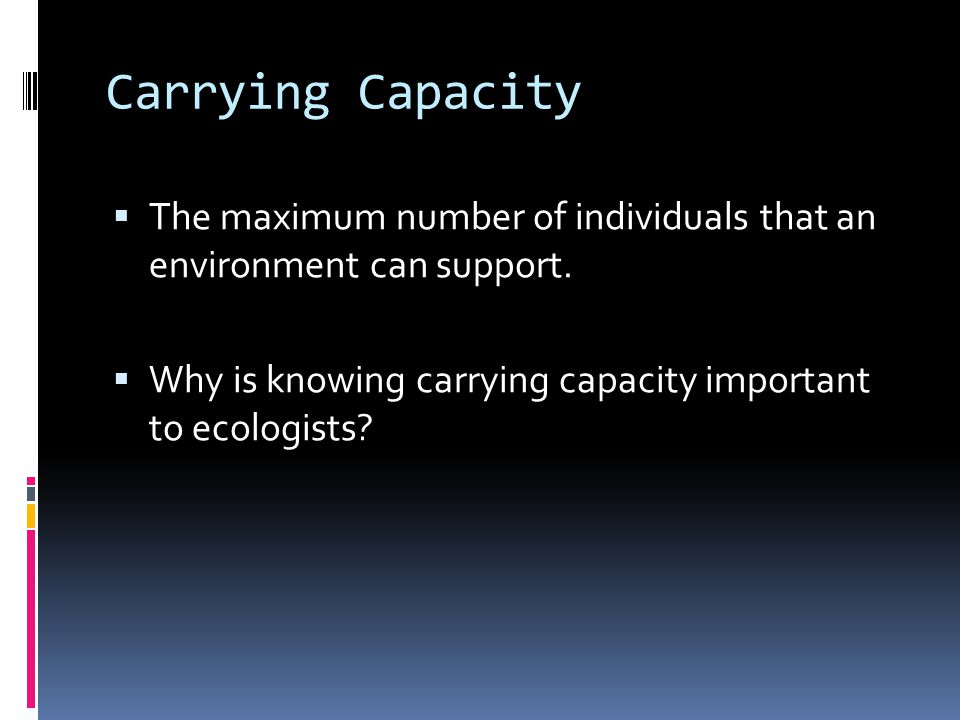 Carrying Capacity  The maximum number of individuals that an environment can support.