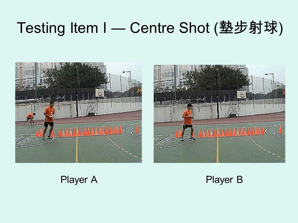 Testing Item I ― Centre Shot ( 墊步射球 ) Player A Player B