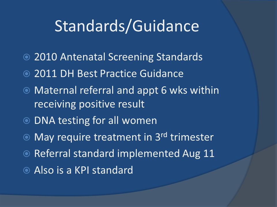 Standards/Guidance  2010 Antenatal Screening Standards  2011 DH Best Practice Guidance  Maternal referral and appt 6 wks within receiving positive