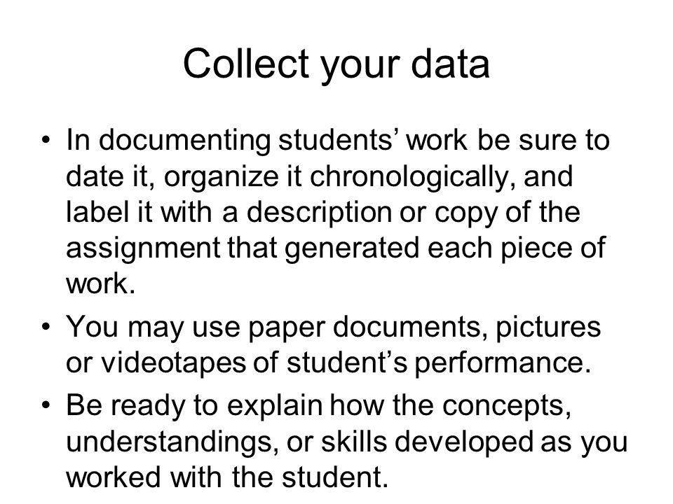 Collect your data In documenting students' work be sure to date it, organize it chronologically, and label it with a description or copy of the assign