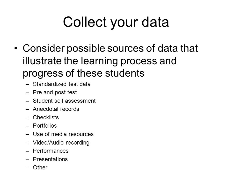 Collect your data Consider possible sources of data that illustrate the learning process and progress of these students –Standardized test data –Pre a