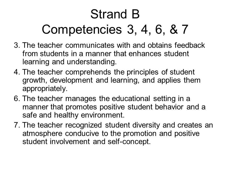 Strand B Competencies 3, 4, 6, & 7 3. The teacher communicates with and obtains feedback from students in a manner that enhances student learning and
