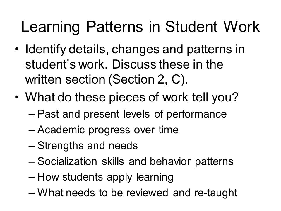 Learning Patterns in Student Work Identify details, changes and patterns in student's work. Discuss these in the written section (Section 2, C). What