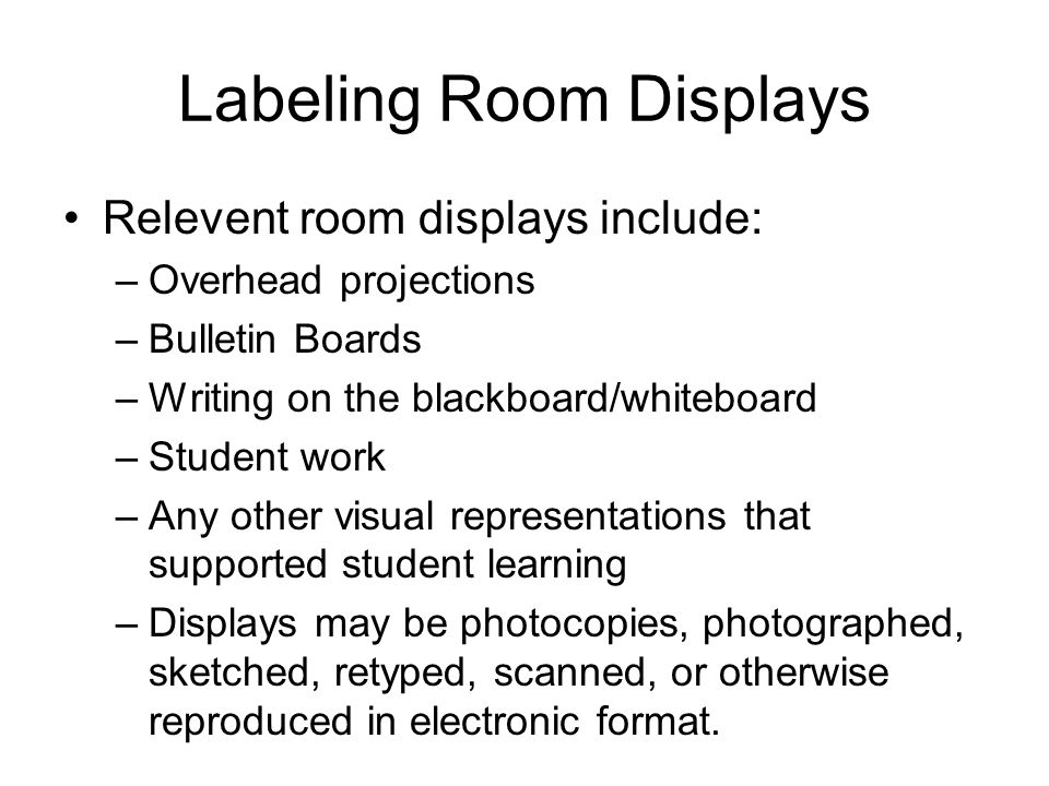 Labeling Room Displays Relevent room displays include: –Overhead projections –Bulletin Boards –Writing on the blackboard/whiteboard –Student work –Any