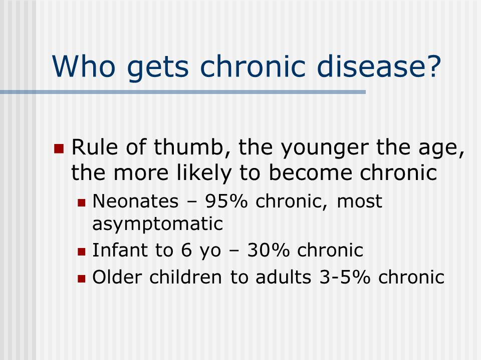 Who gets chronic disease? Rule of thumb, the younger the age, the more likely to become chronic Neonates – 95% chronic, most asymptomatic Infant to 6