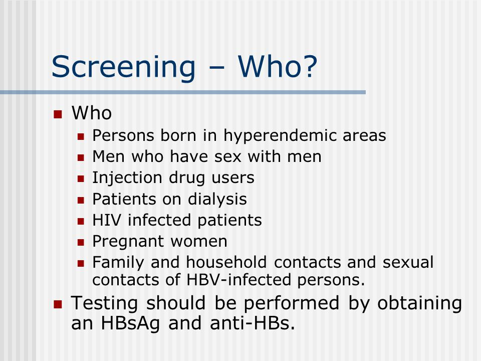 Screening – Who? Who Persons born in hyperendemic areas Men who have sex with men Injection drug users Patients on dialysis HIV infected patients Preg