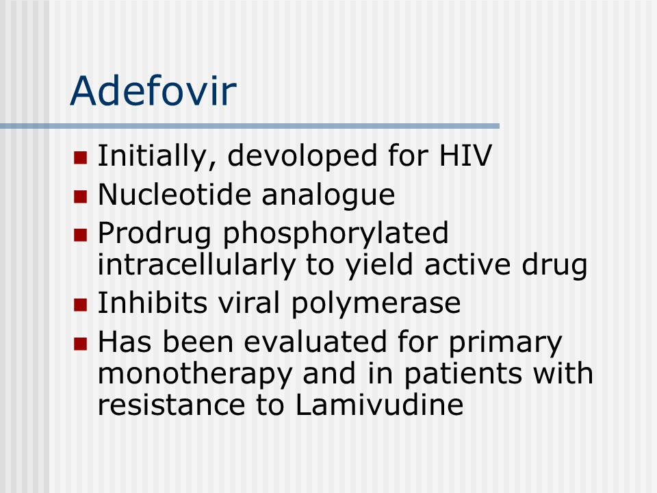 Adefovir Initially, devoloped for HIV Nucleotide analogue Prodrug phosphorylated intracellularly to yield active drug Inhibits viral polymerase Has be