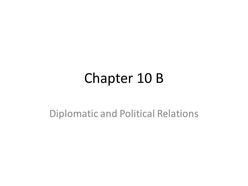 Chapter 10 B Diplomatic and Political Relations