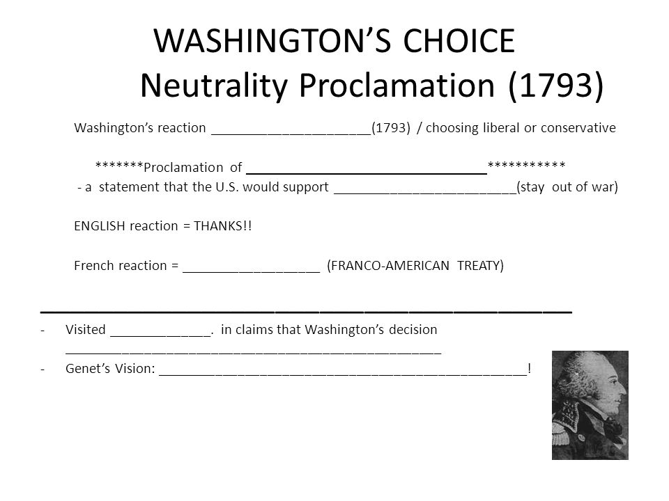 WASHINGTON'S CHOICE Neutrality Proclamation (1793) Washington's reaction ______________________(1793) / choosing liberal or conservative *******Proclamation of ________________________________ *********** - a statement that the U.S.