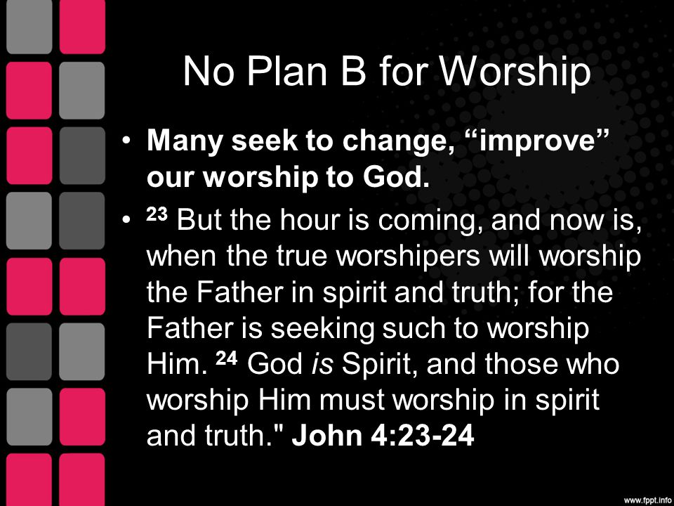 No Plan B for Worship Many seek to change, improve our worship to God.