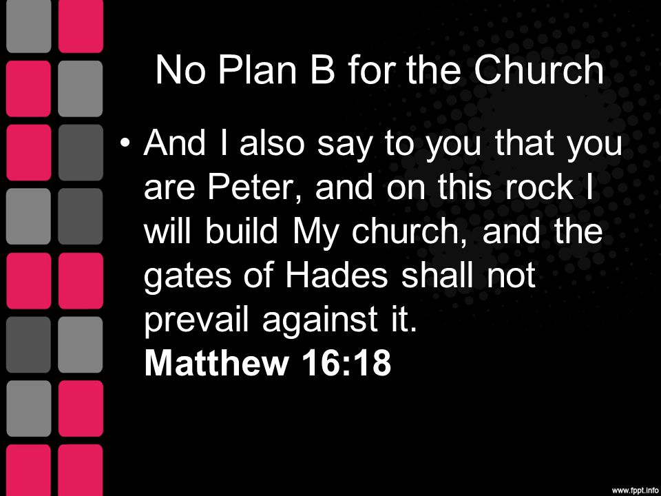 No Plan B for the Church And I also say to you that you are Peter, and on this rock I will build My church, and the gates of Hades shall not prevail against it.