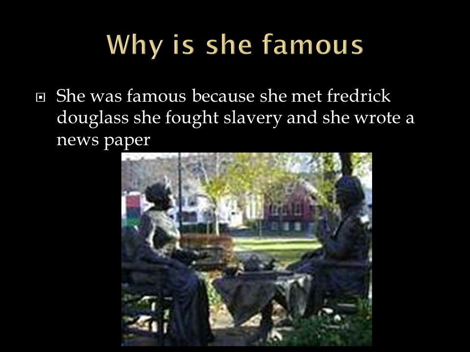  She was famous because she met fredrick douglass she fought slavery and she wrote a news paper