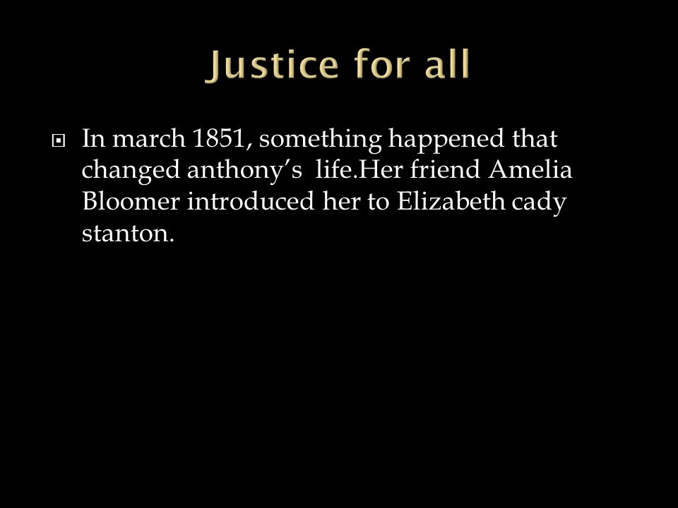  In march 1851, something happened that changed anthony's life.Her friend Amelia Bloomer introduced her to Elizabeth cady stanton.