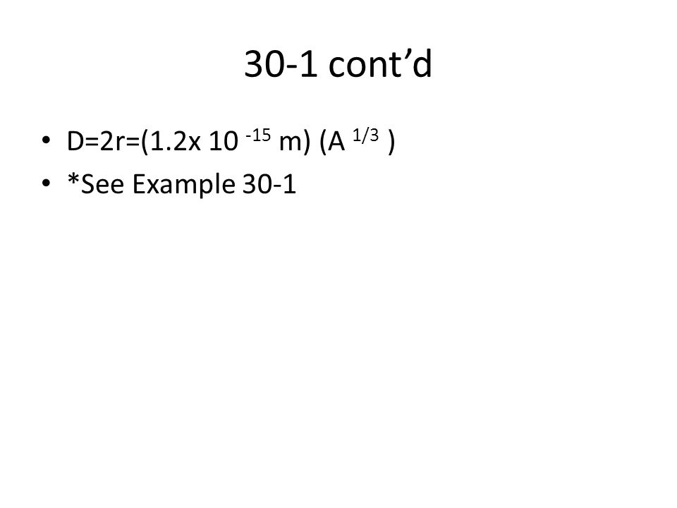 30-1 cont'd D=2r=(1.2x 10 -15 m) (A 1/3 ) *See Example 30-1