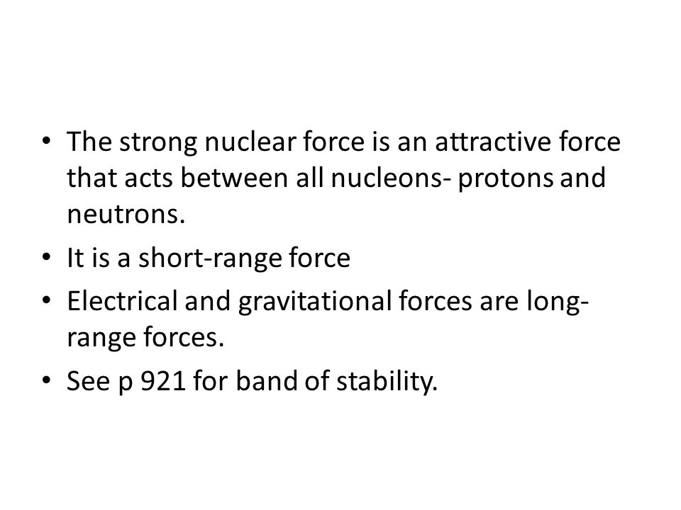 The strong nuclear force is an attractive force that acts between all nucleons- protons and neutrons.
