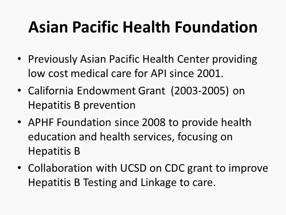 Asian Pacific Health Foundation Previously Asian Pacific Health Center providing low cost medical care for API since 2001. California Endowment Grant