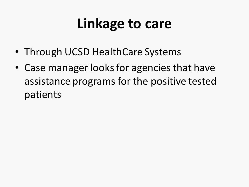 Linkage to care Through UCSD HealthCare Systems Case manager looks for agencies that have assistance programs for the positive tested patients