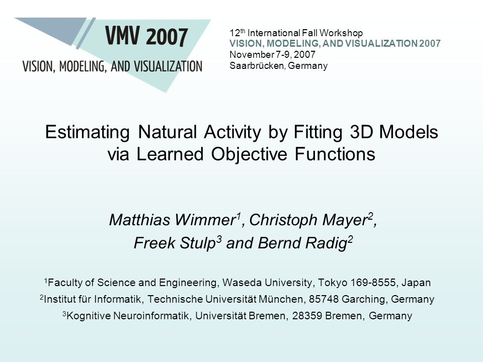 12 th International Fall Workshop VISION, MODELING, AND VISUALIZATION 2007 November 7-9, 2007 Saarbrücken, Germany Estimating Natural Activity by Fitting 3D Models via Learned Objective Functions 1 Faculty of Science and Engineering, Waseda University, Tokyo 169-8555, Japan 2 Institut für Informatik, Technische Universität München, 85748 Garching, Germany 3 Kognitive Neuroinformatik, Universität Bremen, 28359 Bremen, Germany Matthias Wimmer 1, Christoph Mayer 2, Freek Stulp 3 and Bernd Radig 2