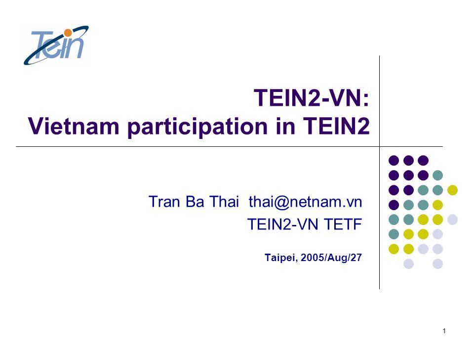 1 TEIN2-VN: Vietnam participation in TEIN2 Tran Ba Thai thai@netnam.vn TEIN2-VN TETF Taipei, 2005/Aug/27